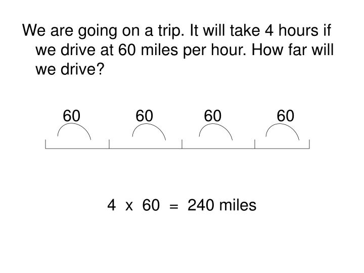We are going on a trip. It will take 4 hours if we drive at 60 miles per hour. How far will we drive?