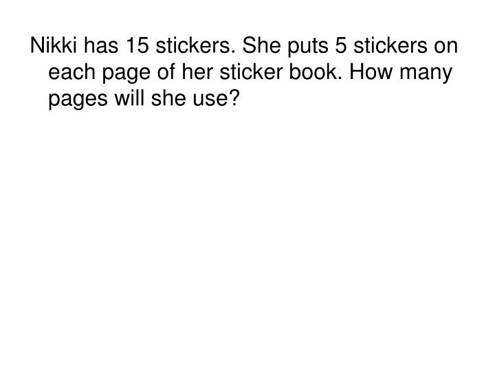 Nikki has 15 stickers. She puts 5 stickers on each page of her sticker book. How many pages will she use?