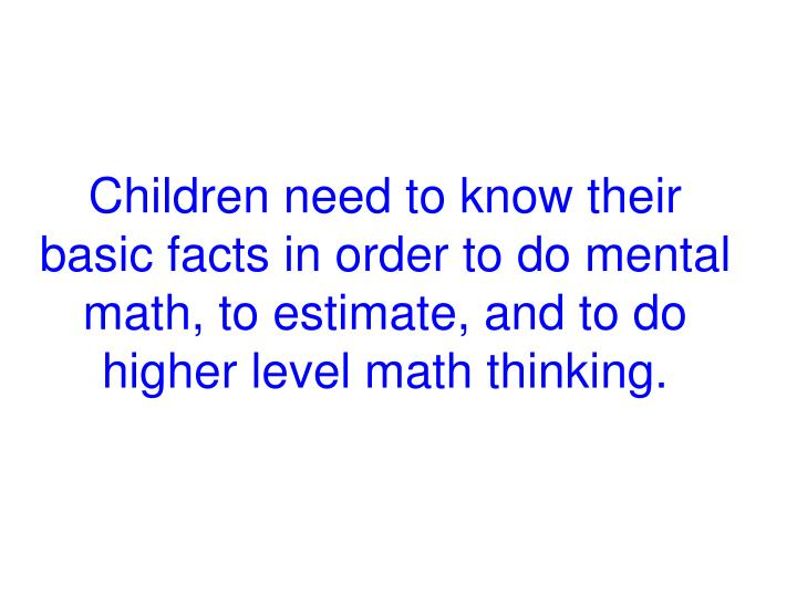 Children need to know their basic facts in order to do mental math, to estimate, and to do higher level math thinking.
