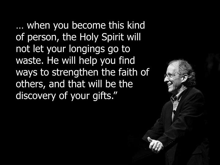 … when you become this kind of person, the Holy Spirit will not let your longings go to waste. He will help you find ways to strengthen the faith of others, and that will be the discovery of your gifts.