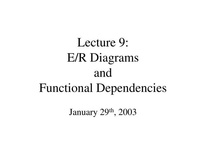 lecture 9 e r diagrams and functional dependencies n.