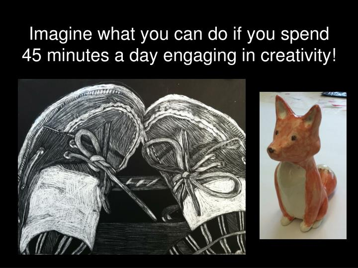 Imagine what you can do if you spend 45 minutes a day engaging in creativity!