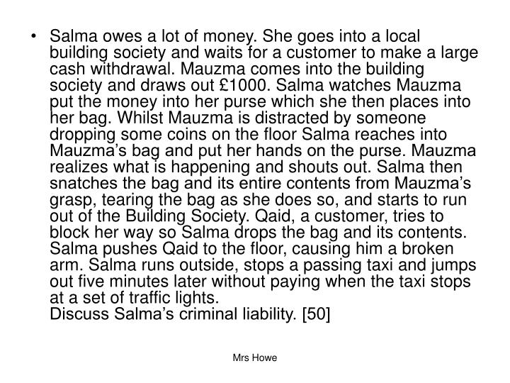 Salma owes a lot of money. She goes into a local building society and waits for a customer to make a large cash withdrawal. Mauzma comes into the building society and draws out £1000. Salma watches Mauzma put the money into her purse which she then places into her bag. Whilst Mauzma is distracted by someone dropping some coins on the floor Salma reaches into Mauzma's bag and put her hands on the purse. Mauzma realizes what is happening and shouts out. Salma then snatches the bag and its entire contents from Mauzma's grasp, tearing the bag as she does so, and starts to run out of the Building Society. Qaid, a customer, tries to block her way so Salma drops the bag and its contents. Salma pushes Qaid to the floor, causing him a broken arm. Salma runs outside, stops a passing taxi and jumps out five minutes later without paying when the taxi stops at a set of traffic lights.