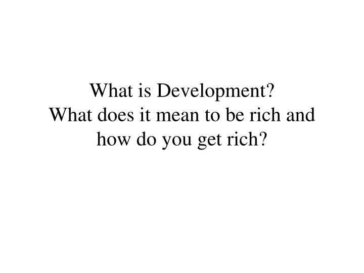What is development what does it mean to be rich and how do you get rich