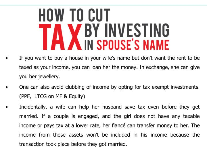 If you want to buy a house in your wife's name but don't want the rent to be taxed as your income, you can loan her the money. In exchange, she can give you her jewellery.