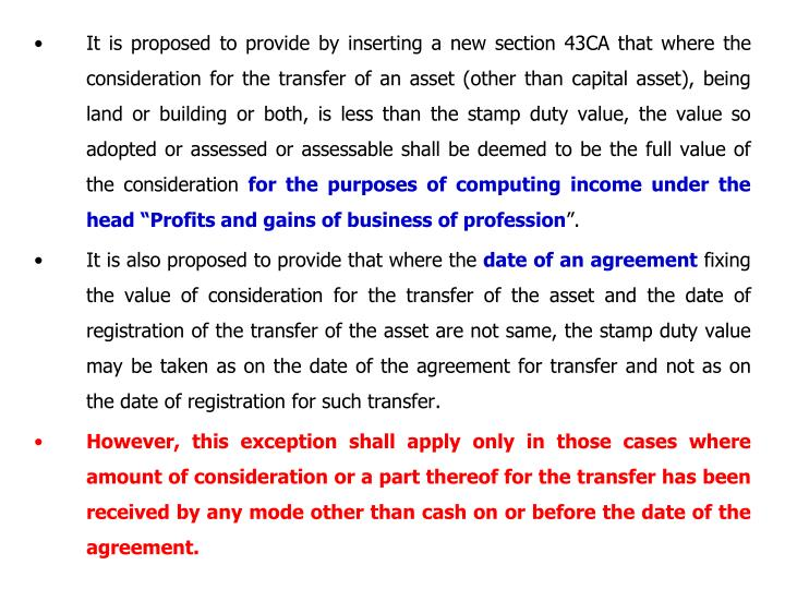 It is proposed to provide by inserting a new section 43CA that where the consideration for the transfer of an asset (other than capital asset), being land or building or both, is less than the stamp duty value, the value so adopted or assessed or assessable shall be deemed to be the full value of the consideration