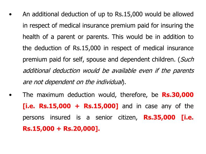 An additional deduction of up to Rs.15,000 would be allowed in respect of medical insurance premium paid for insuring the health of a parent or parents. This would be in addition to the deduction of Rs.15,000 in respect of medical insurance premium paid for self, spouse and dependent children. (