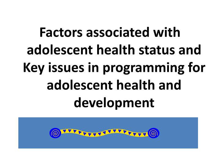 Factors associated with adolescent health status and Key issues in programming for adolescent health and development