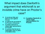 what impact does danforth s argument that witchcraft is an invisible crime have on proctor s case
