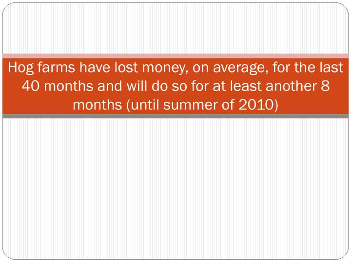 Hog farms have lost money, on average, for the last 40 months and will do so for at least another 8 months (until summer of 2010)