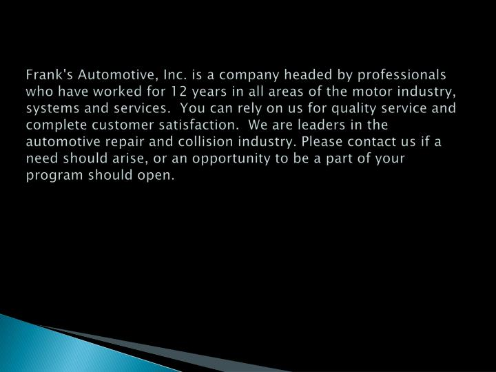 Frank's Automotive, Inc. is a company headed by professionals who have worked for 12 years in all ar...