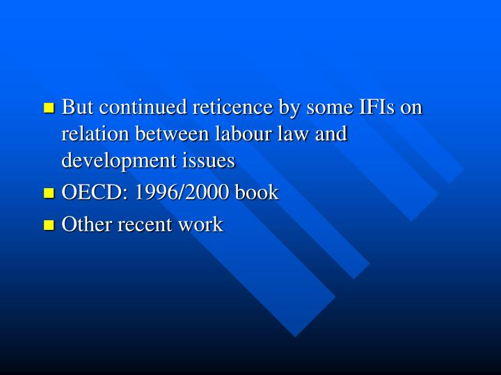 But continued reticence by some IFIs on relation between labour law and development issues