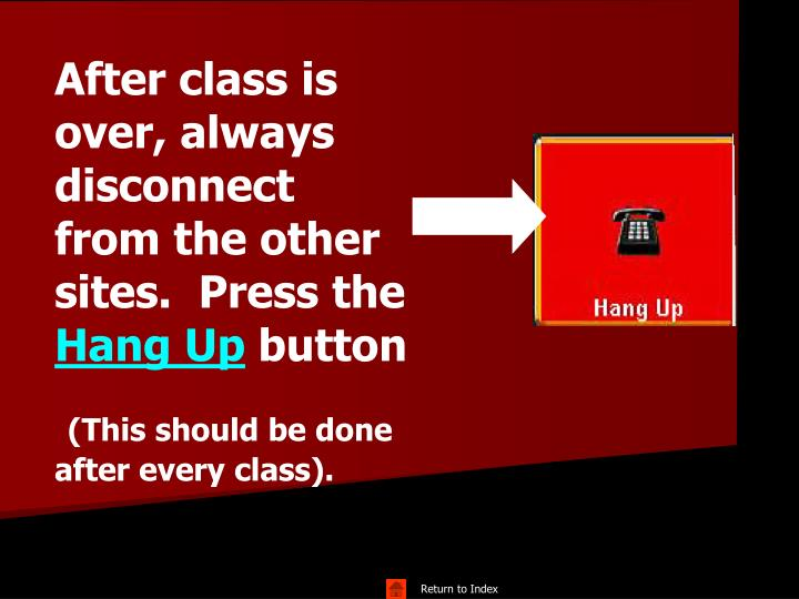 After class is over, always disconnect from the other sites.  Press the
