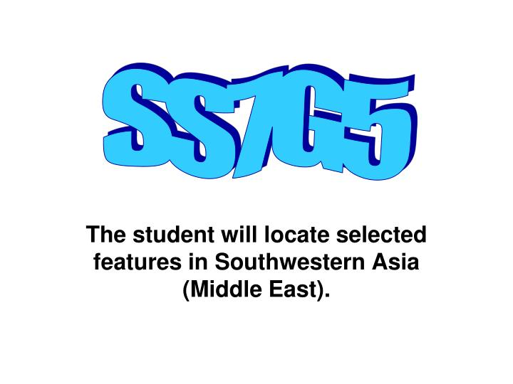 The student will locate selected features in southwestern asia middle east