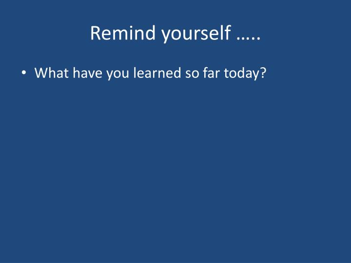 Remind yourself …..