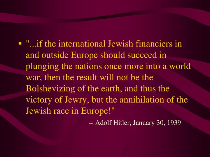 """...if the international Jewish financiers in and outside Europe should succeed in plunging the nations once more into a world war, then the result will not be the Bolshevizing of the earth, and thus the victory of Jewry, but the annihilation of the Jewish race in Europe!"""