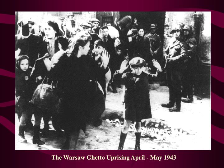 The Warsaw Ghetto Uprising April - May 1943