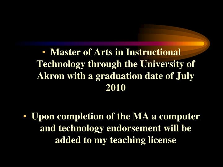Master of Arts in Instructional Technology through the University of Akron with a graduation date of July  2010