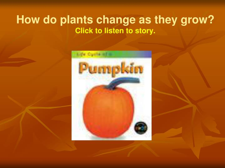 how do plants change as they grow click to listen to story n.