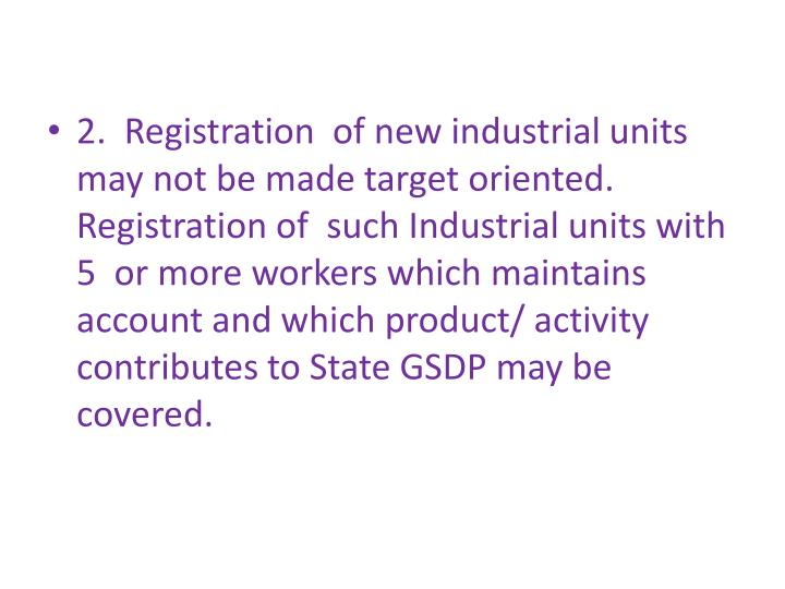 2.  Registration  of new industrial units may not be made target oriented. Registration of  such Industrial units with 5  or more workers which maintains account and which product/ activity contributes to State GSDP may be covered.