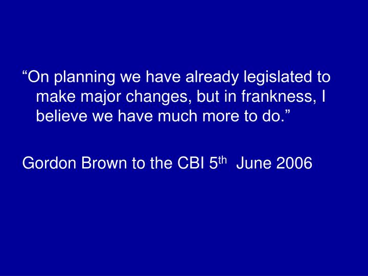 """""""On planning we have already legislated to make major changes, but in frankness, I believe we have..."""