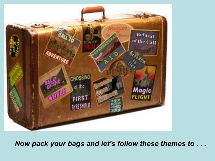 Now pack your bags and let's follow these themes to . . .