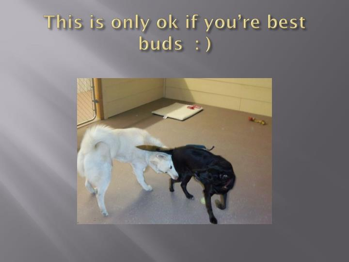 This is only ok if you're best buds  : )