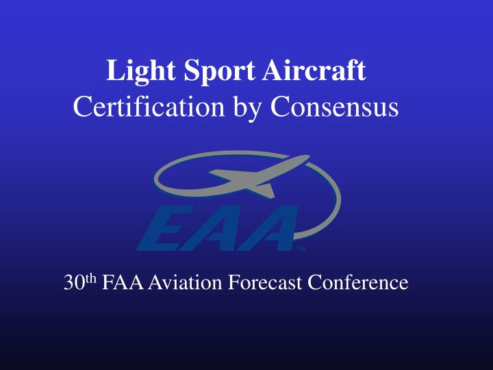 Light sport aircraft certification by consensus 30 th faa aviation forecast conference