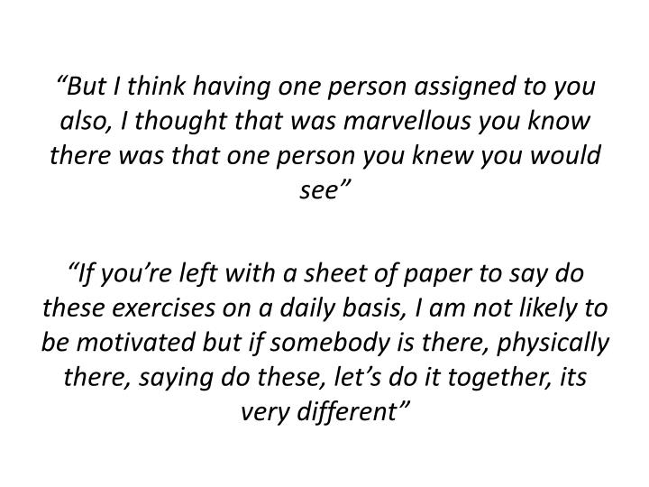 """""""But I think having one person assigned to you also, I thought that was marvellous you know there was that one person you knew you would see"""""""