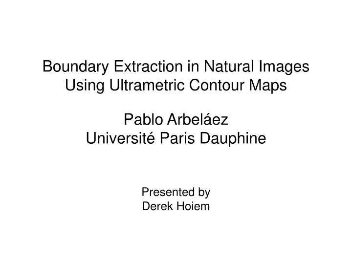 boundary extraction in natural images using ultrametric contour maps n.