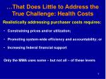 that does little to address the true challenge health costs