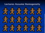 lectures assume homogeneity