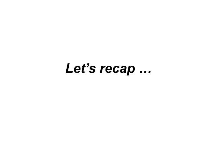 Let's recap …