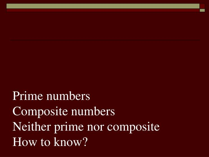 prime numbers composite numbers neither prime nor composite how to know n.