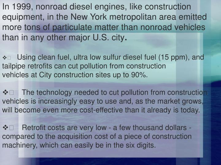 In 1999, nonroad diesel engines, like construction equipment, in the New York metropolitan area emitted more tons of particulate matter than nonroad vehicles than in any other major U.S. city