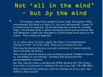 not all in the mind but by the mind