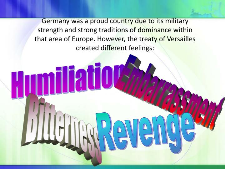 Germany was a proud country due to its military strength and strong traditions of dominance within that area of Europe. However, the treaty of Versailles created different feelings: