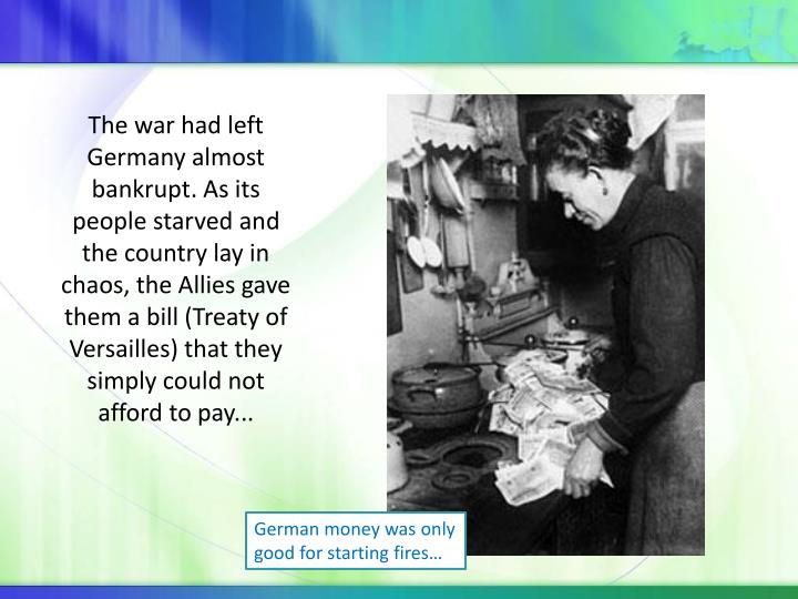 The war had left Germany almost bankrupt. As its people starved and the country lay in chaos, the Allies gave them a bill (Treaty of Versailles) that they simply could not afford to pay...