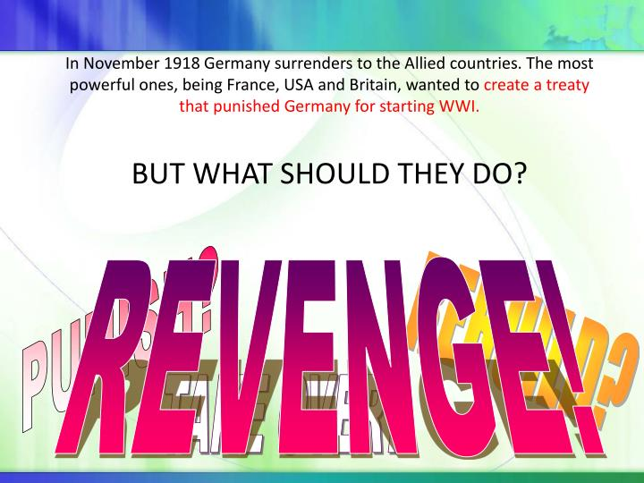 In November 1918 Germany surrenders to the Allied countries. The most powerful ones, being France, USA and Britain, wanted to