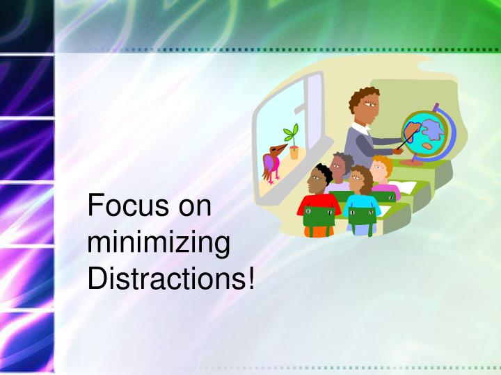 Focus on minimizing Distractions!