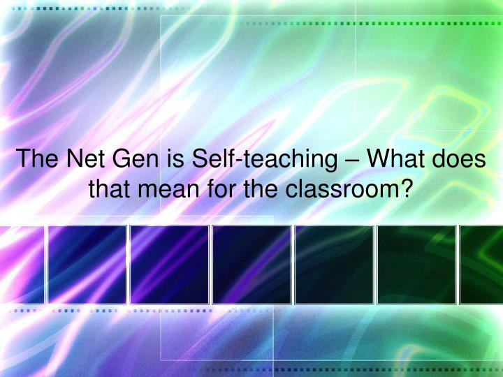The Net Gen is Self-teaching – What does that mean for the classroom?
