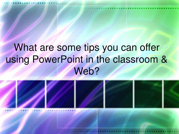 What are some tips you can offer using PowerPoint in the classroom & Web?