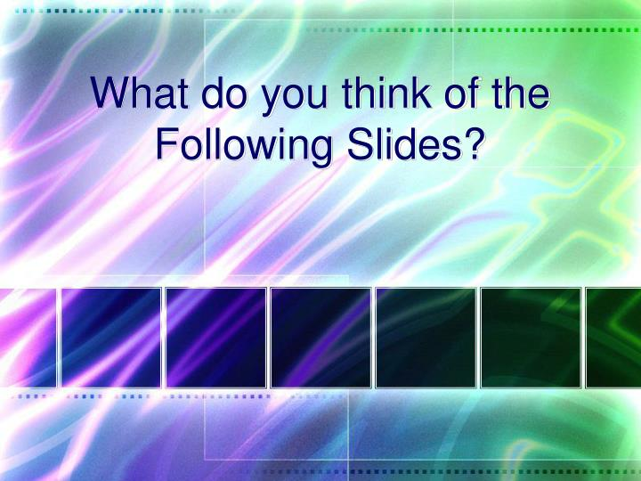 What do you think of the Following Slides?
