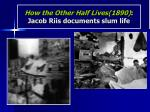 how the other half lives 1890 jacob riis documents slum life