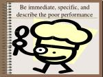 be immediate specific and describe the poor performance