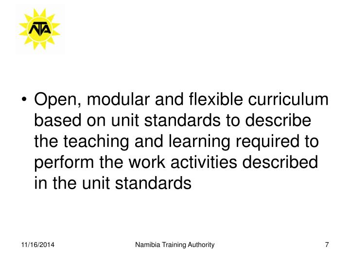 Open, modular and flexible curriculum based on unit standards to describe the teaching and learning required to perform the work activities described in the unit standards
