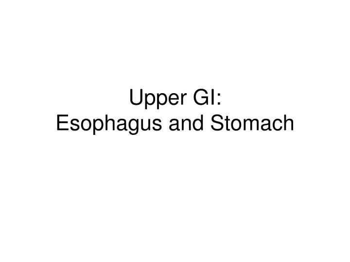 Upper gi esophagus and stomach