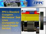 ppc s standard cryogenic mechanical seal lines compatible for liquid oxygen service