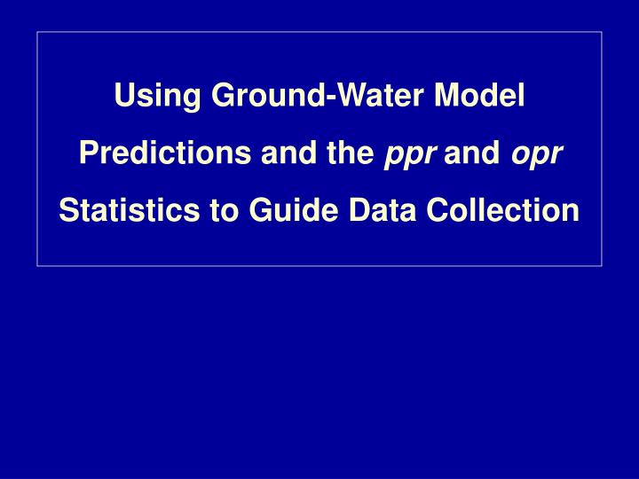 using ground water model predictions and the ppr and opr statistics to guide data collection n.