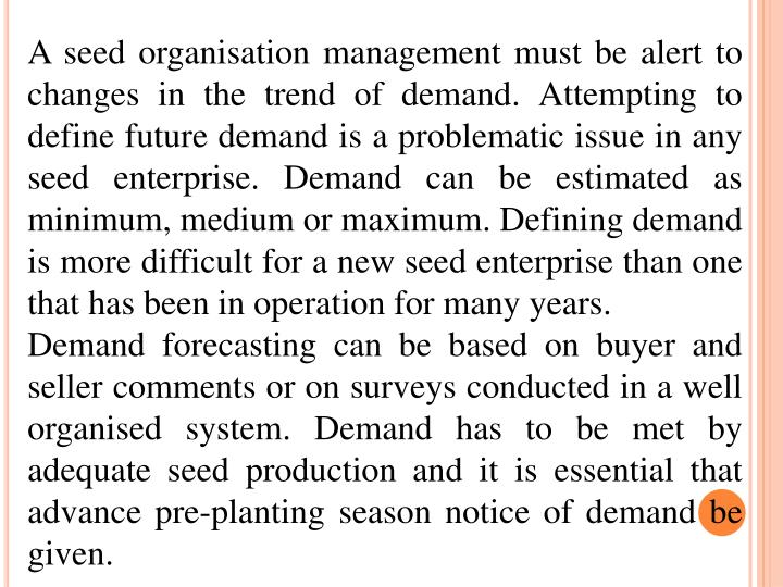 A seed organisation management must be alert to changes in the trend of demand. Attempting to define future demand is a problematic issue in any seed enterprise. Demand can be estimated as minimum, medium or maximum. Defining demand is more difficult for a new seed enterprise than one that has been in operation for many years.